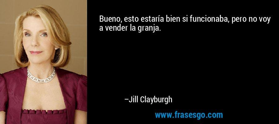 Bueno, esto estaría bien si funcionaba, pero no voy a vender la granja. – Jill Clayburgh