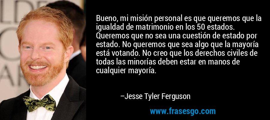 Bueno, mi misión personal es que queremos que la igualdad de matrimonio en los 50 estados. Queremos que no sea una cuestión de estado por estado. No queremos que sea algo que la mayoría está votando. No creo que los derechos civiles de todas las minorías deben estar en manos de cualquier mayoría. – Jesse Tyler Ferguson