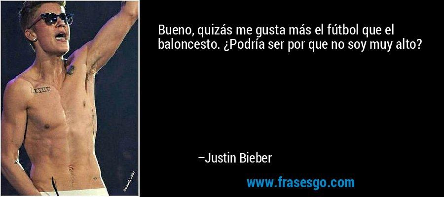 Bueno, quizás me gusta más el fútbol que el baloncesto. ¿Podría ser por que no soy muy alto? – Justin Bieber