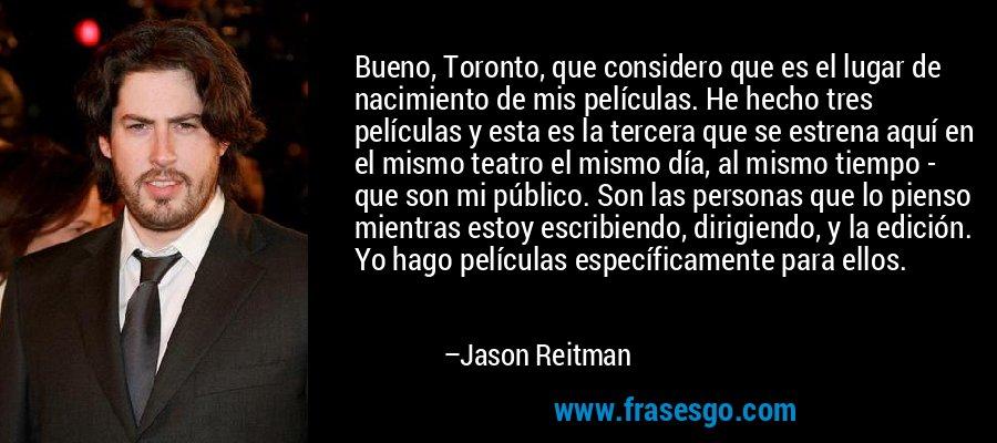 Bueno, Toronto, que considero que es el lugar de nacimiento de mis películas. He hecho tres películas y esta es la tercera que se estrena aquí en el mismo teatro el mismo día, al mismo tiempo - que son mi público. Son las personas que lo pienso mientras estoy escribiendo, dirigiendo, y la edición. Yo hago películas específicamente para ellos. – Jason Reitman