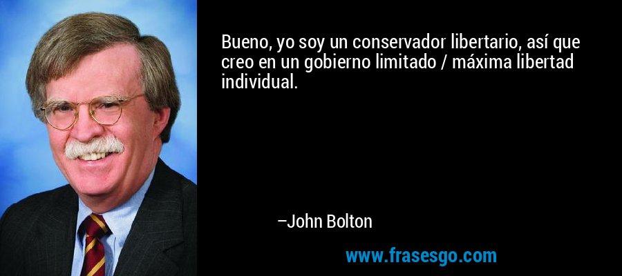 Bueno, yo soy un conservador libertario, así que creo en un gobierno limitado / máxima libertad individual. – John Bolton