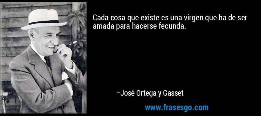 Cada cosa que existe es una virgen que ha de ser amada para hacerse fecunda. – José Ortega y Gasset