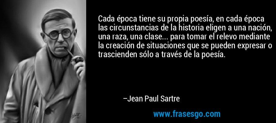 Cada época tiene su propia poesía, en cada época las circunstancias de la historia eligen a una nación, una raza, una clase... para tomar el relevo mediante la creación de situaciones que se pueden expresar o trascienden sólo a través de la poesía. – Jean Paul Sartre
