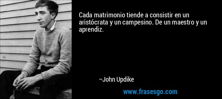 Cada matrimonio tiende a consistir en un aristócrata y un campesino. De un maestro y un aprendiz. – John Updike