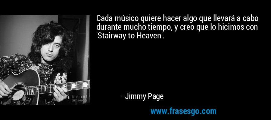 Cada músico quiere hacer algo que llevará a cabo durante mucho tiempo, y creo que lo hicimos con 'Stairway to Heaven'. – Jimmy Page