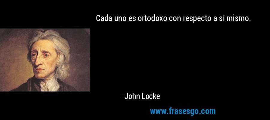 Cada uno es ortodoxo con respecto a sí mismo. – John Locke