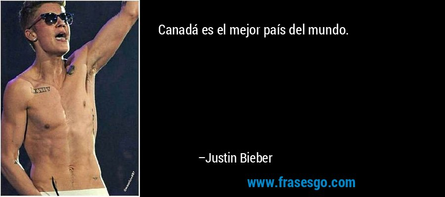 Canadá es el mejor país del mundo. – Justin Bieber