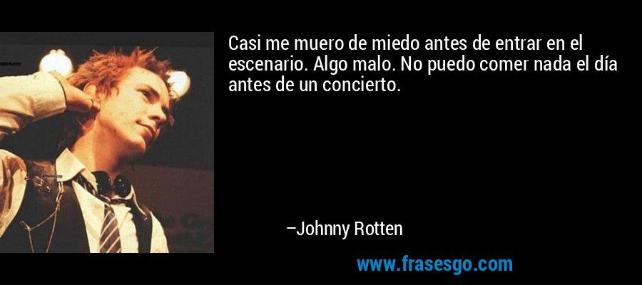 Casi me muero de miedo antes de entrar en el escenario. Algo malo. No puedo comer nada el día antes de un concierto. – Johnny Rotten