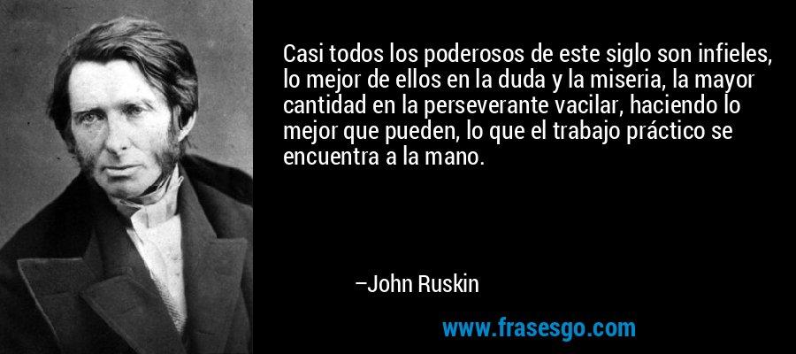 Casi todos los poderosos de este siglo son infieles, lo mejor de ellos en la duda y la miseria, la mayor cantidad en la perseverante vacilar, haciendo lo mejor que pueden, lo que el trabajo práctico se encuentra a la mano. – John Ruskin