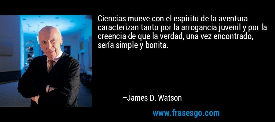 Ciencias mueve con el espíritu de la aventura caracterizan tanto por la arrogancia juvenil y por la creencia de que la verdad, una vez encontrado, sería simple y bonita. – James D. Watson