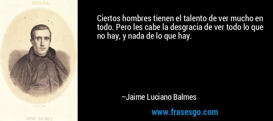 Ciertos hombres tienen el talento de ver mucho en todo. Pero les cabe la desgracia de ver todo lo que no hay, y nada de lo que hay. – Jaime Luciano Balmes