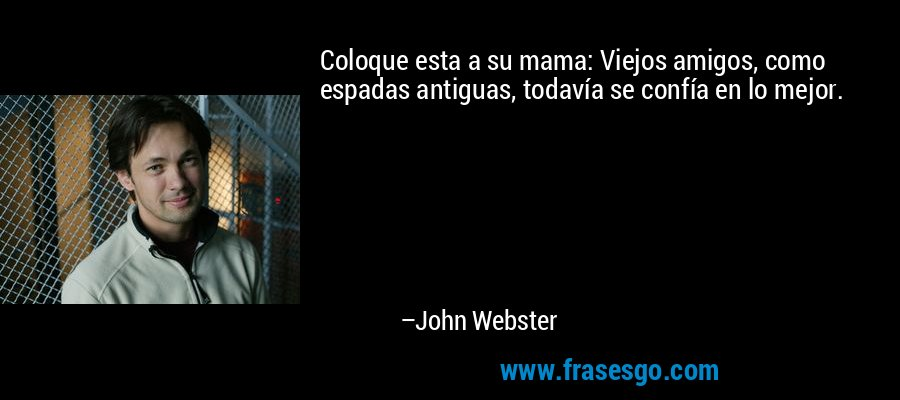 Coloque esta a su mama: Viejos amigos, como espadas antiguas, todavía se confía en lo mejor. – John Webster