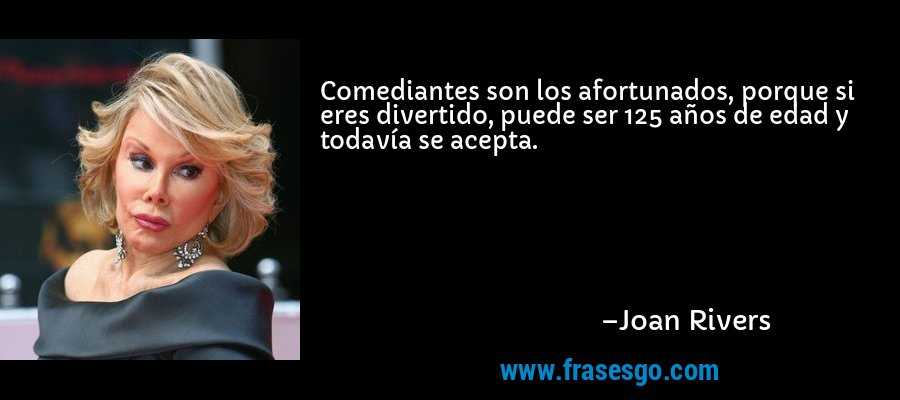 Comediantes son los afortunados, porque si eres divertido, puede ser 125 años de edad y todavía se acepta. – Joan Rivers