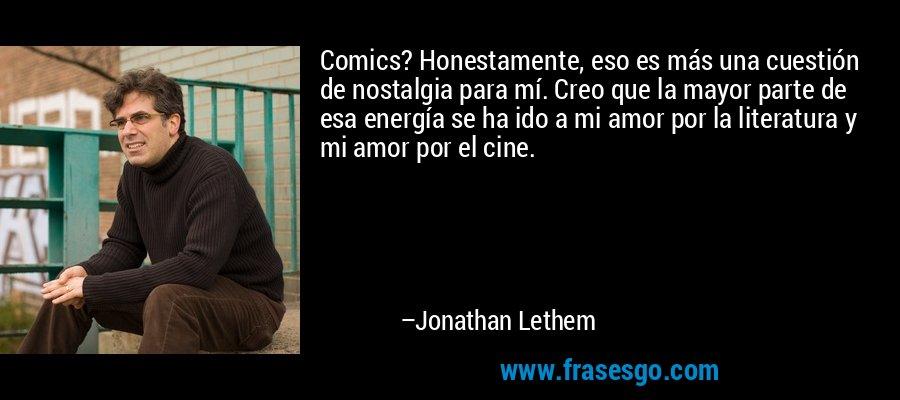 Comics? Honestamente, eso es más una cuestión de nostalgia para mí. Creo que la mayor parte de esa energía se ha ido a mi amor por la literatura y mi amor por el cine. – Jonathan Lethem