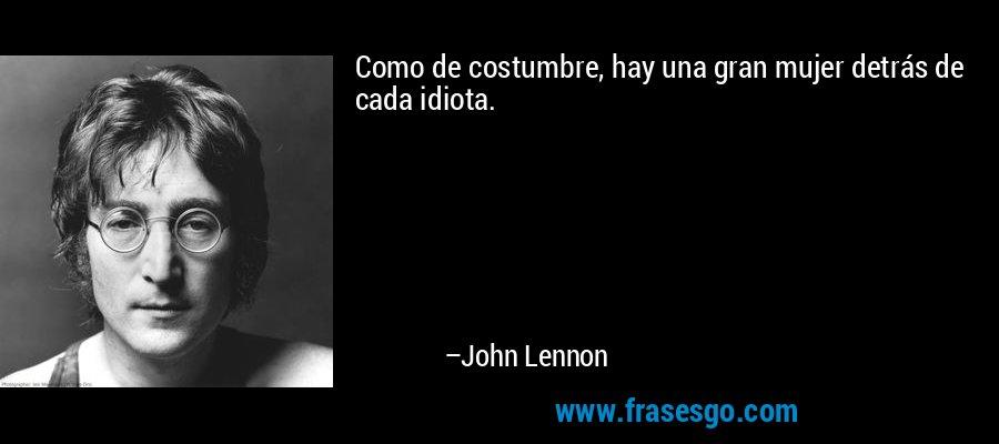 Como de costumbre, hay una gran mujer detrás de cada idiota. – John Lennon