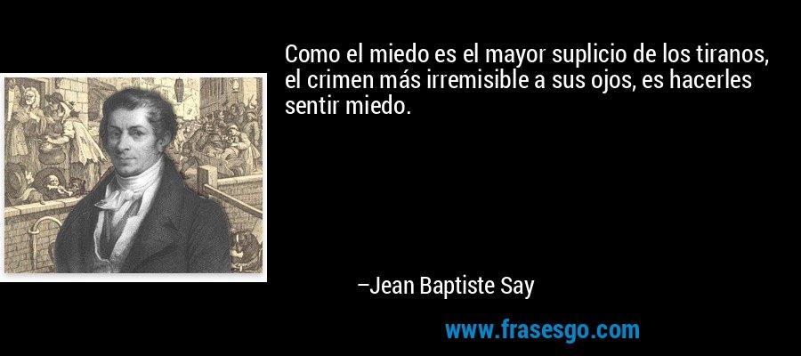 Como el miedo es el mayor suplicio de los tiranos, el crimen más irremisible a sus ojos, es hacerles sentir miedo. – Jean Baptiste Say