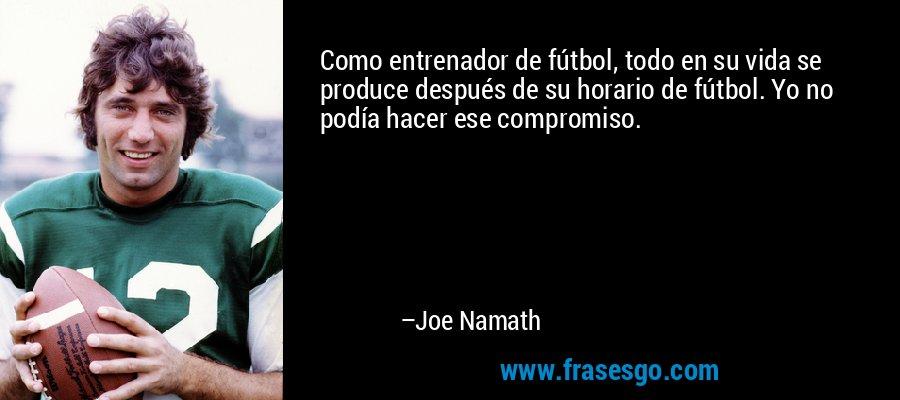 Como entrenador de fútbol, todo en su vida se produce después de su horario de fútbol. Yo no podía hacer ese compromiso. – Joe Namath