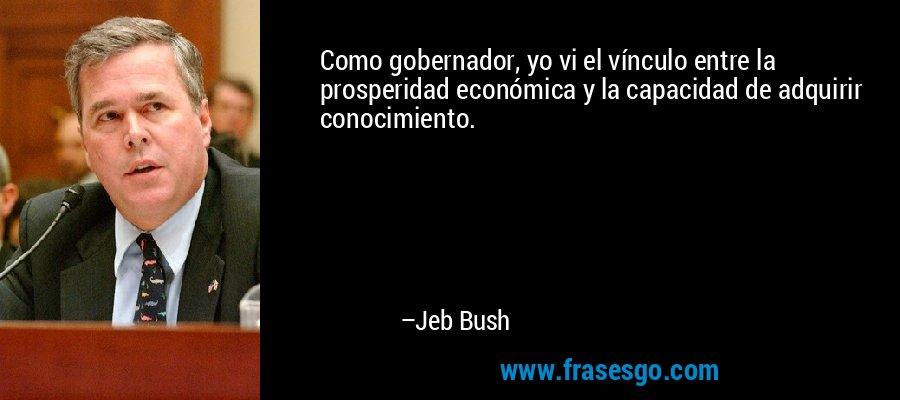Como gobernador, yo vi el vínculo entre la prosperidad económica y la capacidad de adquirir conocimiento. – Jeb Bush