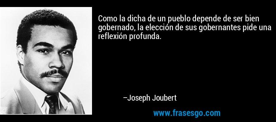 Como la dicha de un pueblo depende de ser bien gobernado, la elección de sus gobernantes pide una reflexión profunda. – Joseph Joubert