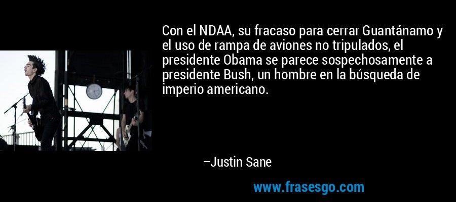 Con el NDAA, su fracaso para cerrar Guantánamo y el uso de rampa de aviones no tripulados, el presidente Obama se parece sospechosamente a presidente Bush, un hombre en la búsqueda de imperio americano. – Justin Sane