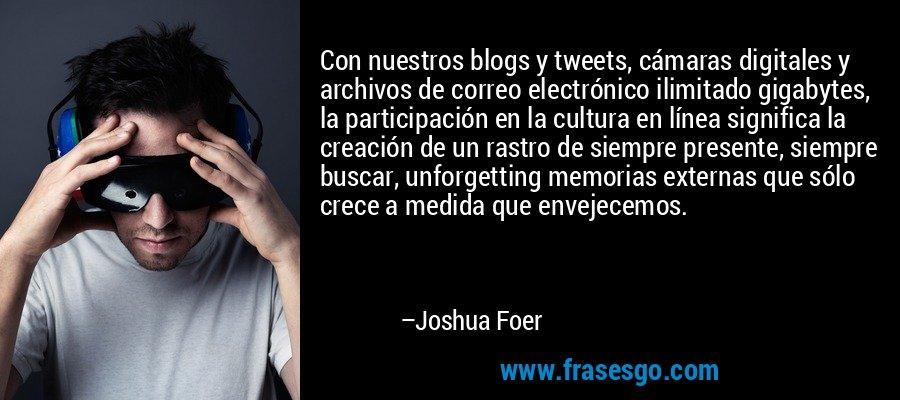 Con nuestros blogs y tweets, cámaras digitales y archivos de correo electrónico ilimitado gigabytes, la participación en la cultura en línea significa la creación de un rastro de siempre presente, siempre buscar, unforgetting memorias externas que sólo crece a medida que envejecemos. – Joshua Foer