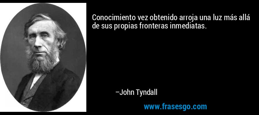 Conocimiento vez obtenido arroja una luz más allá de sus propias fronteras inmediatas. – John Tyndall