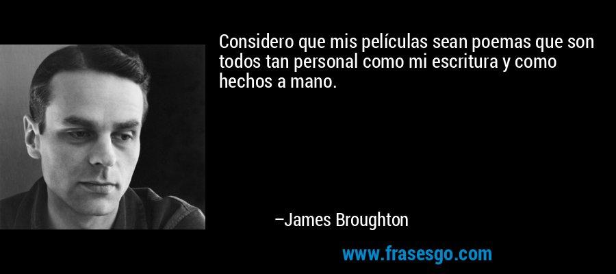 Considero que mis películas sean poemas que son todos tan personal como mi escritura y como hechos a mano. – James Broughton