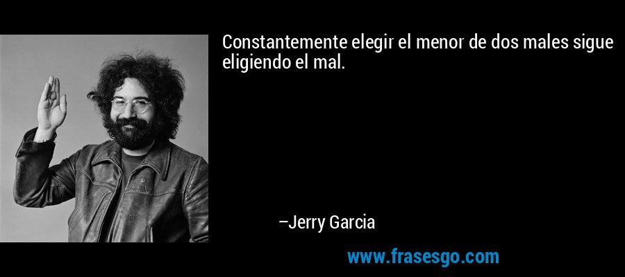Constantemente elegir el menor de dos males sigue eligiendo el mal. – Jerry Garcia