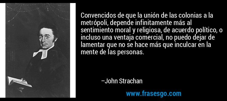 Convencidos de que la unión de las colonias a la metrópoli, depende infinitamente más al sentimiento moral y religiosa, de acuerdo político, o incluso una ventaja comercial, no puedo dejar de lamentar que no se hace más que inculcar en la mente de las personas. – John Strachan