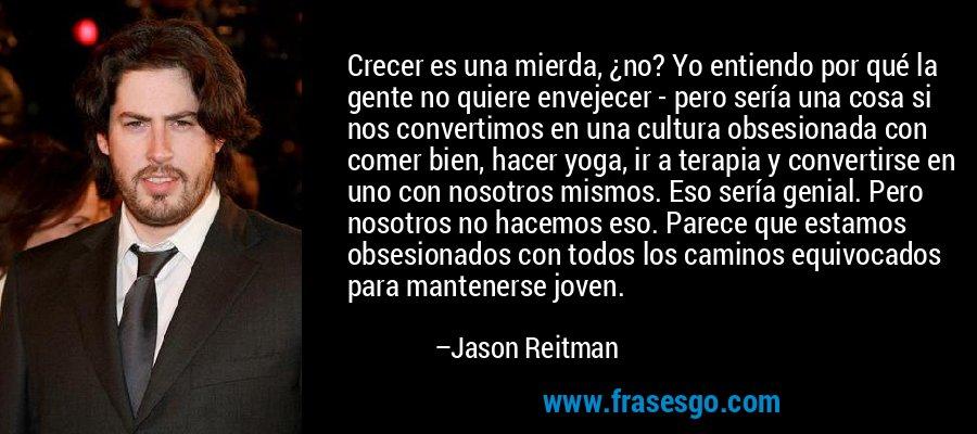 Crecer es una mierda, ¿no? Yo entiendo por qué la gente no quiere envejecer - pero sería una cosa si nos convertimos en una cultura obsesionada con comer bien, hacer yoga, ir a terapia y convertirse en uno con nosotros mismos. Eso sería genial. Pero nosotros no hacemos eso. Parece que estamos obsesionados con todos los caminos equivocados para mantenerse joven. – Jason Reitman