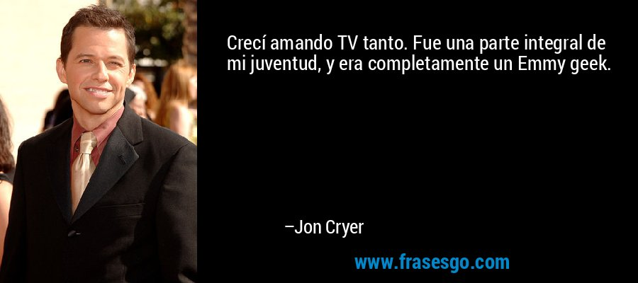 Crecí amando TV tanto. Fue una parte integral de mi juventud, y era completamente un Emmy geek. – Jon Cryer
