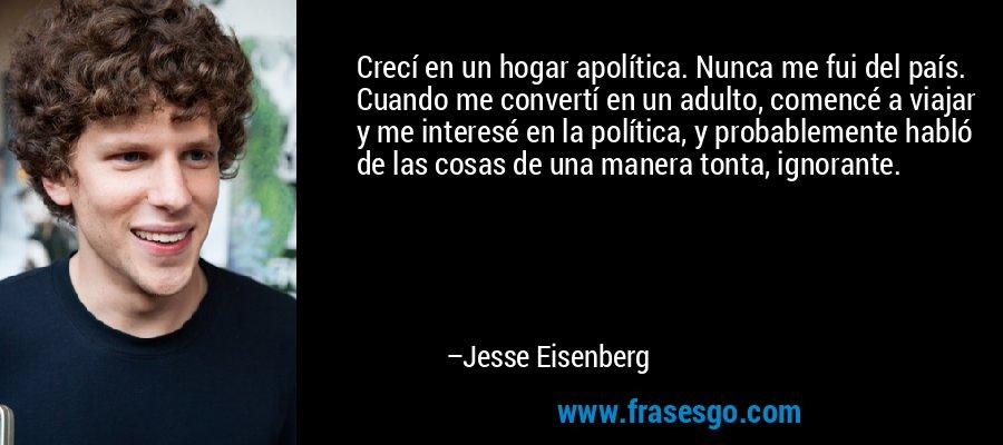 Crecí en un hogar apolítica. Nunca me fui del país. Cuando me convertí en un adulto, comencé a viajar y me interesé en la política, y probablemente habló de las cosas de una manera tonta, ignorante. – Jesse Eisenberg