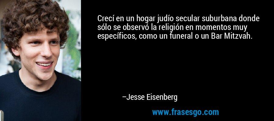 Crecí en un hogar judío secular suburbana donde sólo se observó la religión en momentos muy específicos, como un funeral o un Bar Mitzvah. – Jesse Eisenberg