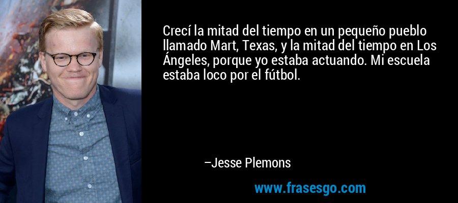Crecí la mitad del tiempo en un pequeño pueblo llamado Mart, Texas, y la mitad del tiempo en Los Ángeles, porque yo estaba actuando. Mi escuela estaba loco por el fútbol. – Jesse Plemons