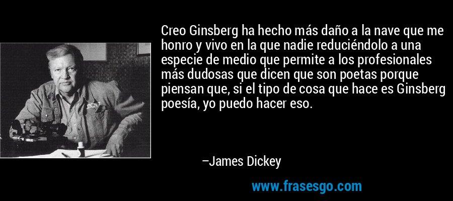 Creo Ginsberg ha hecho más daño a la nave que me honro y vivo en la que nadie reduciéndolo a una especie de medio que permite a los profesionales más dudosas que dicen que son poetas porque piensan que, si el tipo de cosa que hace es Ginsberg poesía, yo puedo hacer eso. – James Dickey