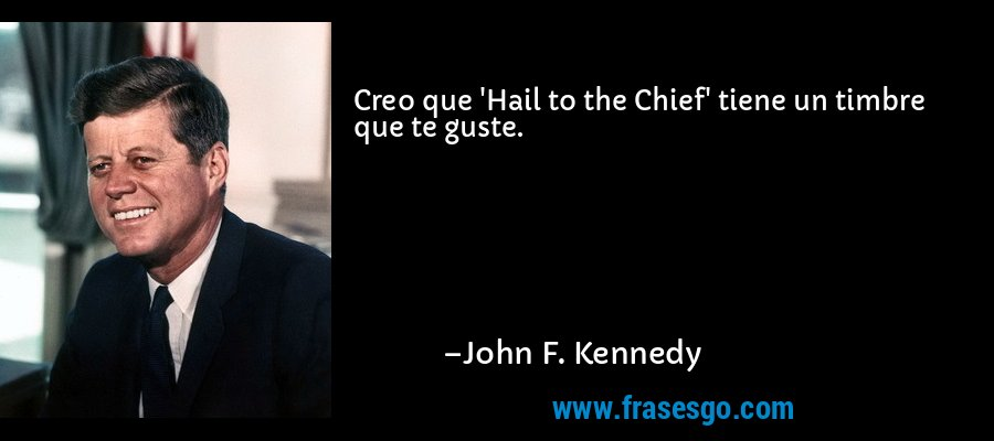 Creo que 'Hail to the Chief' tiene un timbre que te guste. – John F. Kennedy