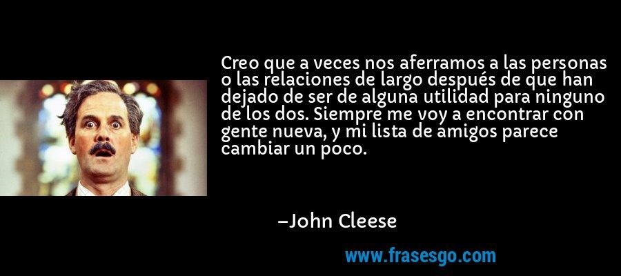 Creo que a veces nos aferramos a las personas o las relaciones de largo después de que han dejado de ser de alguna utilidad para ninguno de los dos. Siempre me voy a encontrar con gente nueva, y mi lista de amigos parece cambiar un poco. – John Cleese