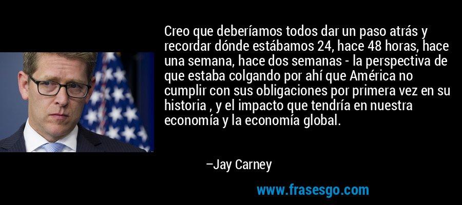 Creo que deberíamos todos dar un paso atrás y recordar dónde estábamos 24, hace 48 horas, hace una semana, hace dos semanas - la perspectiva de que estaba colgando por ahí que América no cumplir con sus obligaciones por primera vez en su historia , y el impacto que tendría en nuestra economía y la economía global. – Jay Carney