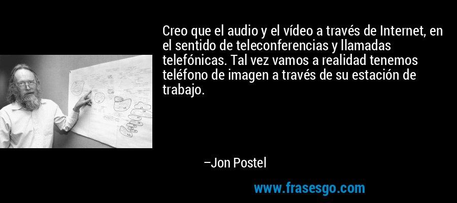 Creo que el audio y el vídeo a través de Internet, en el sentido de teleconferencias y llamadas telefónicas. Tal vez vamos a realidad tenemos teléfono de imagen a través de su estación de trabajo. – Jon Postel