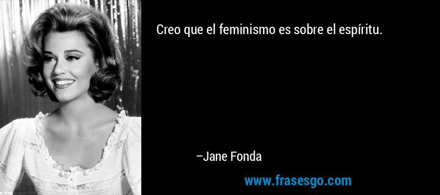 Creo que el feminismo es sobre el espíritu. – Jane Fonda