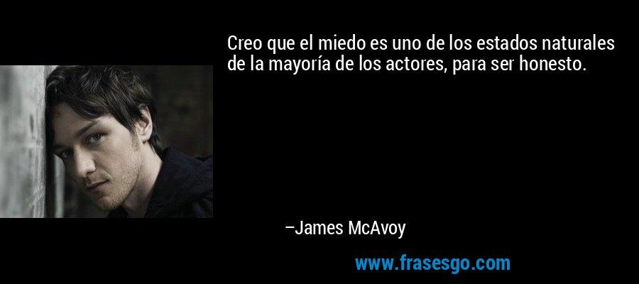 Creo que el miedo es uno de los estados naturales de la mayoría de los actores, para ser honesto. – James McAvoy