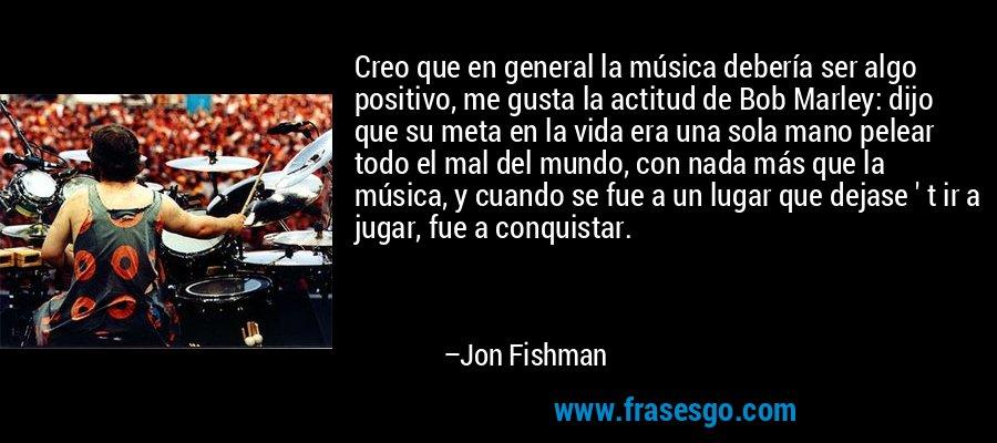 Creo que en general la música debería ser algo positivo, me gusta la actitud de Bob Marley: dijo que su meta en la vida era una sola mano pelear todo el mal del mundo, con nada más que la música, y cuando se fue a un lugar que dejase ' t ir a jugar, fue a conquistar. – Jon Fishman