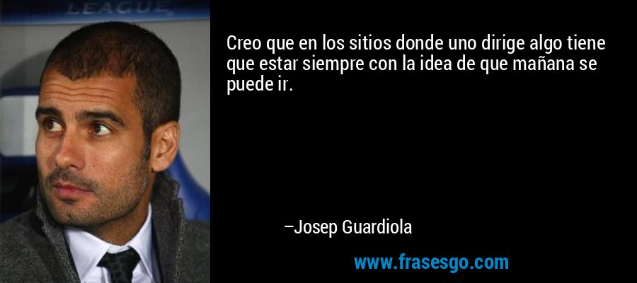 Creo que en los sitios donde uno dirige algo tiene que estar siempre con la idea de que mañana se puede ir. – Josep Guardiola