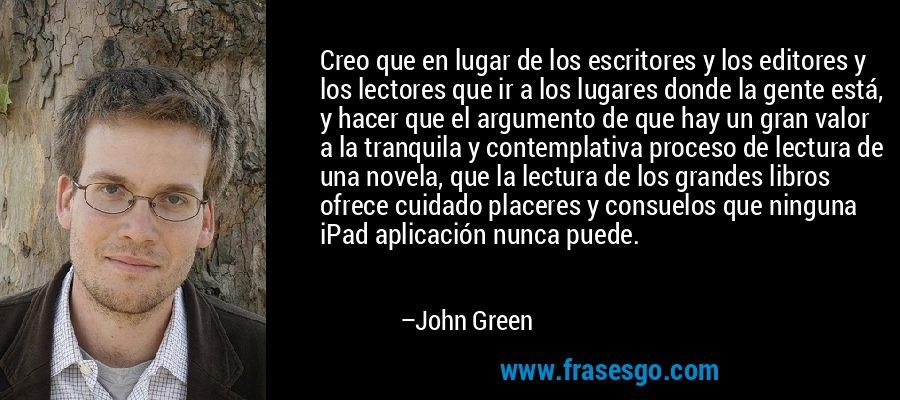 Creo que en lugar de los escritores y los editores y los lectores que ir a los lugares donde la gente está, y hacer que el argumento de que hay un gran valor a la tranquila y contemplativa proceso de lectura de una novela, que la lectura de los grandes libros ofrece cuidado placeres y consuelos que ninguna iPad aplicación nunca puede. – John Green