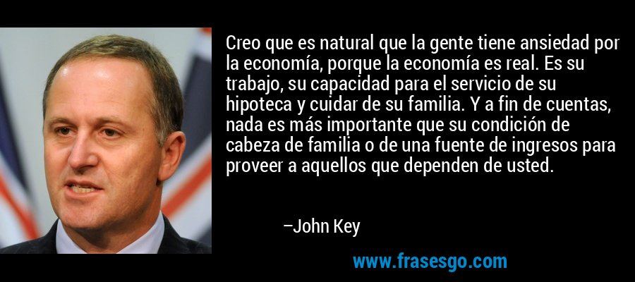 Creo que es natural que la gente tiene ansiedad por la economía, porque la economía es real. Es su trabajo, su capacidad para el servicio de su hipoteca y cuidar de su familia. Y a fin de cuentas, nada es más importante que su condición de cabeza de familia o de una fuente de ingresos para proveer a aquellos que dependen de usted. – John Key