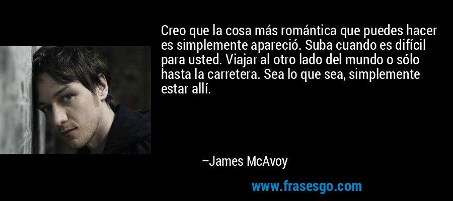 Creo que la cosa más romántica que puedes hacer es simplemente apareció. Suba cuando es difícil para usted. Viajar al otro lado del mundo o sólo hasta la carretera. Sea lo que sea, simplemente estar allí. – James McAvoy