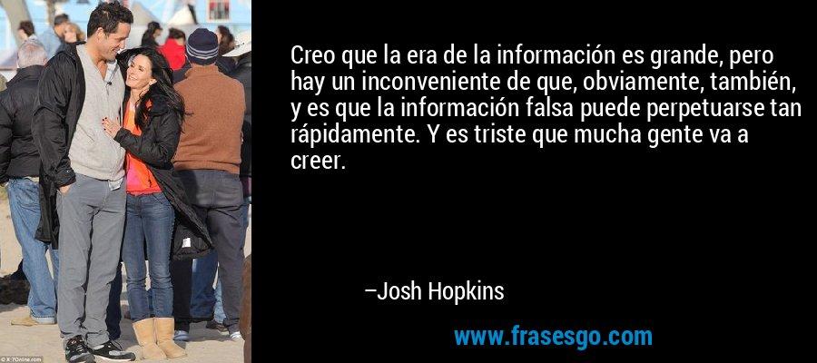Creo que la era de la información es grande, pero hay un inconveniente de que, obviamente, también, y es que la información falsa puede perpetuarse tan rápidamente. Y es triste que mucha gente va a creer. – Josh Hopkins