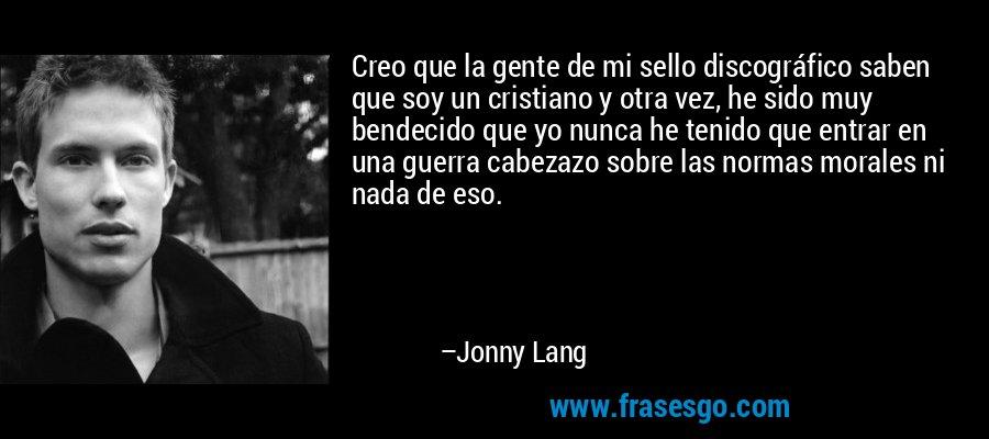 Creo que la gente de mi sello discográfico saben que soy un cristiano y otra vez, he sido muy bendecido que yo nunca he tenido que entrar en una guerra cabezazo sobre las normas morales ni nada de eso. – Jonny Lang
