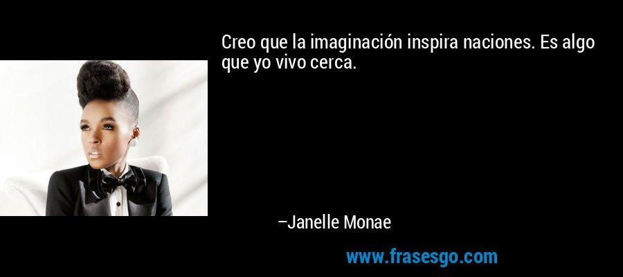 Creo que la imaginación inspira naciones. Es algo que yo vivo cerca. – Janelle Monae
