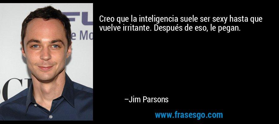 Creo que la inteligencia suele ser sexy hasta que vuelve irritante. Después de eso, le pegan. – Jim Parsons